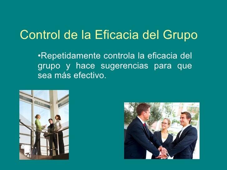 Control de la Eficacia del Grupo   <ul><li>Repetidamente controla la eficacia del grupo y hace sugerencias para que sea má...