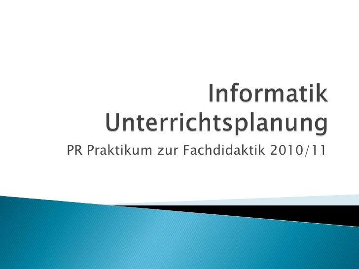 InformatikUnterrichtsplanung<br />PR Praktikum zur Fachdidaktik 2010/11<br />