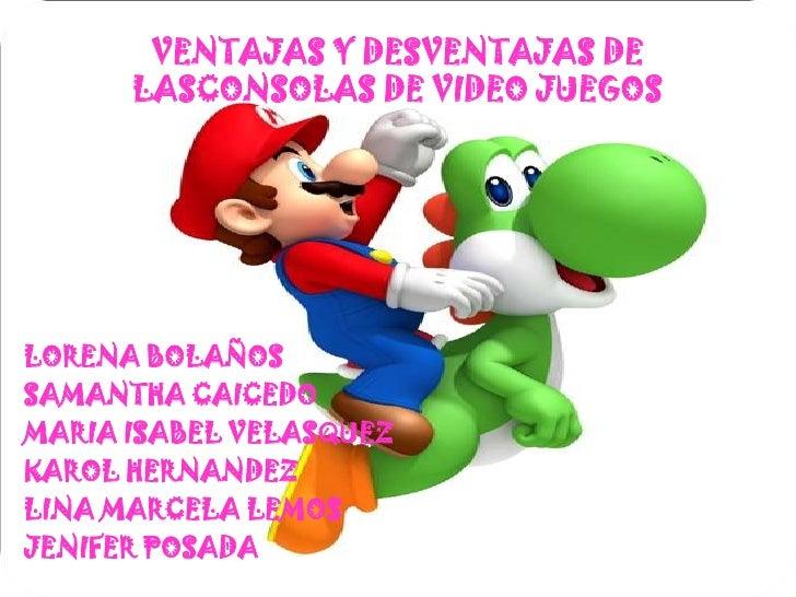 VENTAJAS Y DESVENTAJAS DE LASCONSOLAS DE VIDEO JUEGOS<br />LORENA BOLAÑOS<br />SAMANTHA CAICEDO<br />MARIA ISABEL VELASQUE...