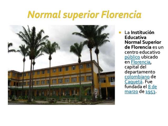  La Institución Educativa Normal Superior de Florencia es un centro educativo público ubicado en Florencia, capital del d...