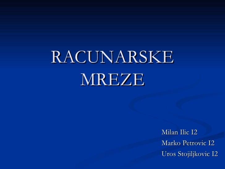 RACUNARSKE  MREZE        Milan Ilic I2        Marko Petrovic I2        Uros Stojiljkovic I2