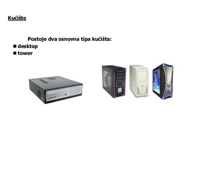 Kućište      Postoje dva osnovna tipa kućišta:  desktop  tower