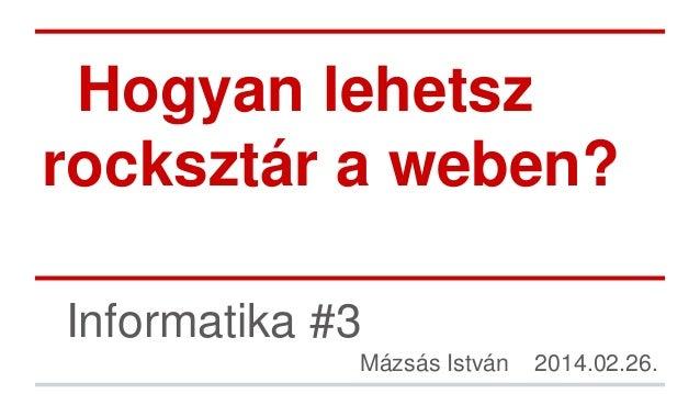 Hogyan lehetsz rocksztár a weben? Informatika #3 Mázsás István  2014.02.26.