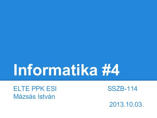 Informatika #4 ELTE PPK ESI Mázsás István  SSZB-114 2013.10.03.