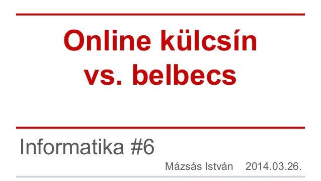 Online külcsín vs. belbecs Informatika #6 Mázsás István 2014.03.26.