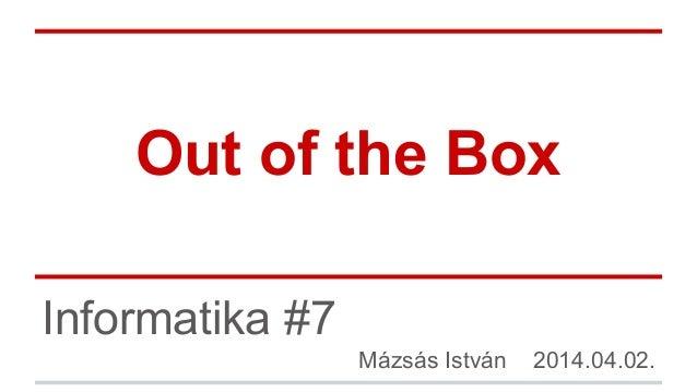 Out of the Box Informatika #7 Mázsás István 2014.04.02.