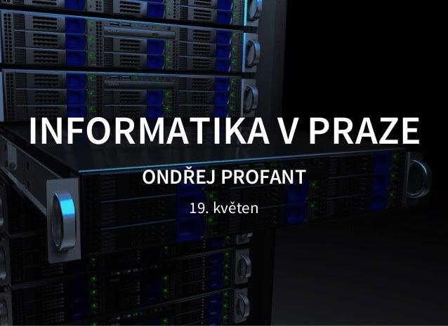 INFORMATIKA V PRAZE ONDŘEJ PROFANT 19. květen