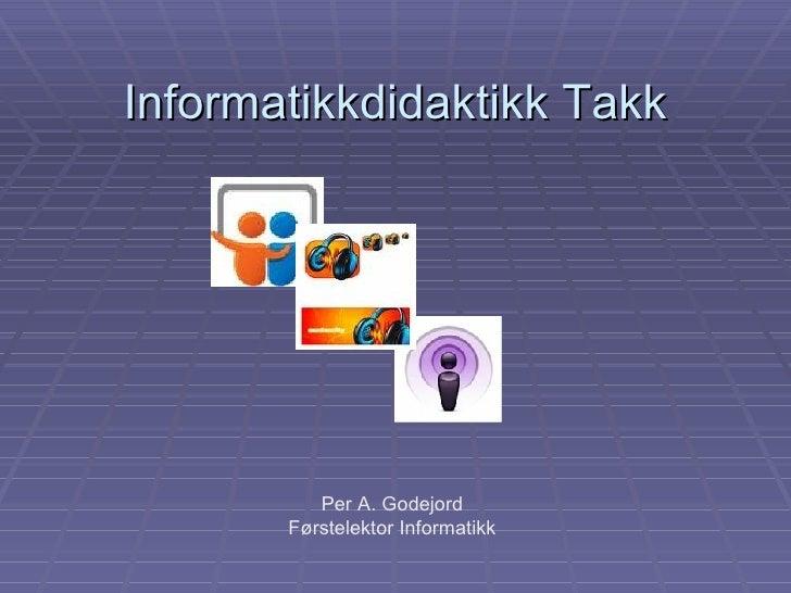Informatikkdidaktikk Takk Per A. Godejord Førstelektor Informatikk