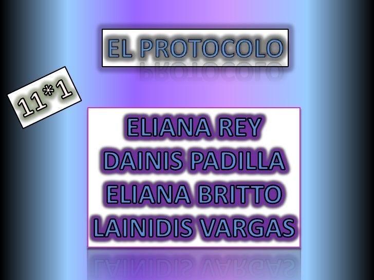 EL PROTOCOLO<br />11*1<br />ELIANA REY<br />DAINIS PADILLA<br />ELIANA BRITTO<br />LAINIDIS VARGAS<br />