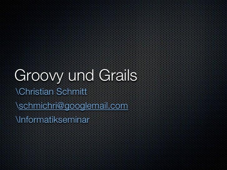 Groovy und Grails Christian Schmitt schmichri@googlemail.com Informatikseminar