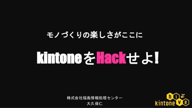 株式会社福島情報処理センター 大久保仁 kintoneをHackせよ! モノづくりの楽しさがここに