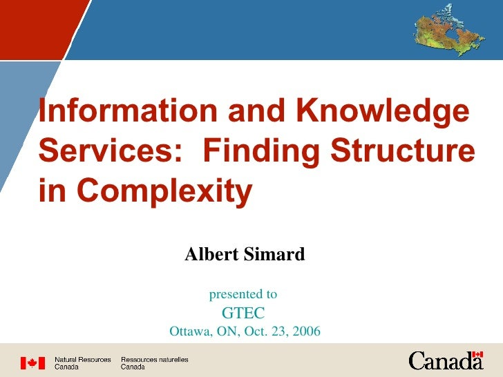 Information and Knowledge Services:  Finding Structure in Complexity Albert Simard presented to  GTEC   Ottawa, ON, Oct. 2...