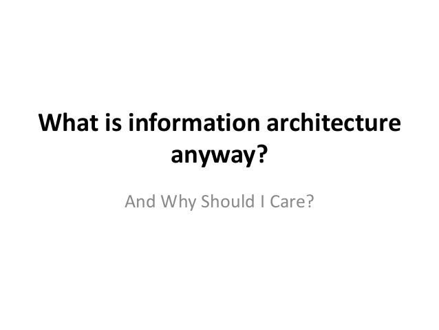 What is information architectureanyway?And Why Should I Care?
