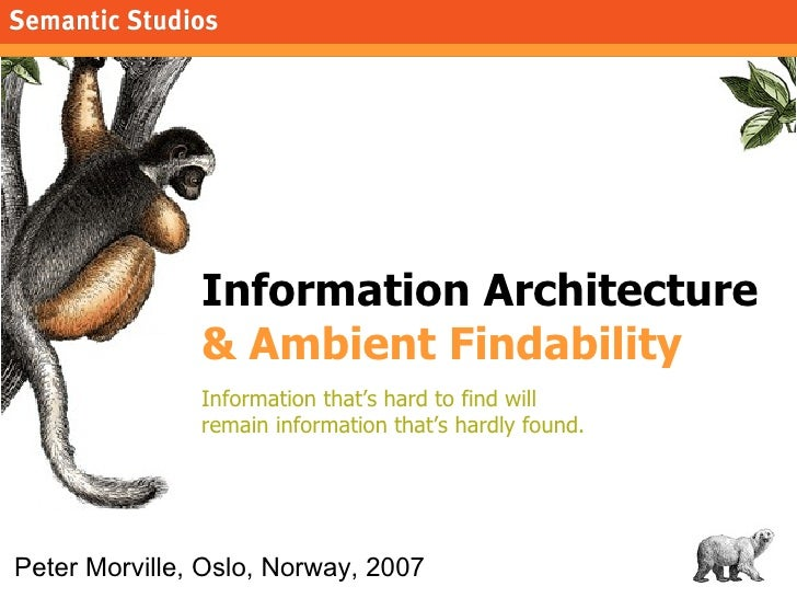 Information Architecture  & Ambient Findability Information that's hard to find will  remain information that's hardly fou...