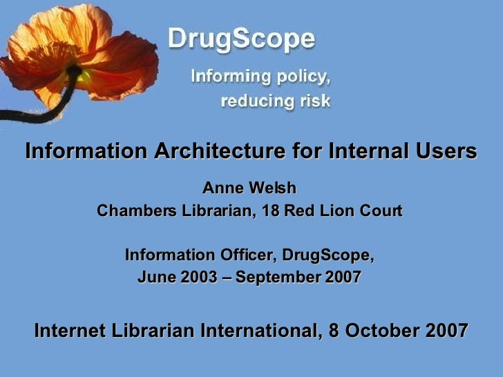 Information Architecture for Internal Users Anne Welsh Chambers Librarian, 18 Red Lion Court Information Officer, DrugScop...