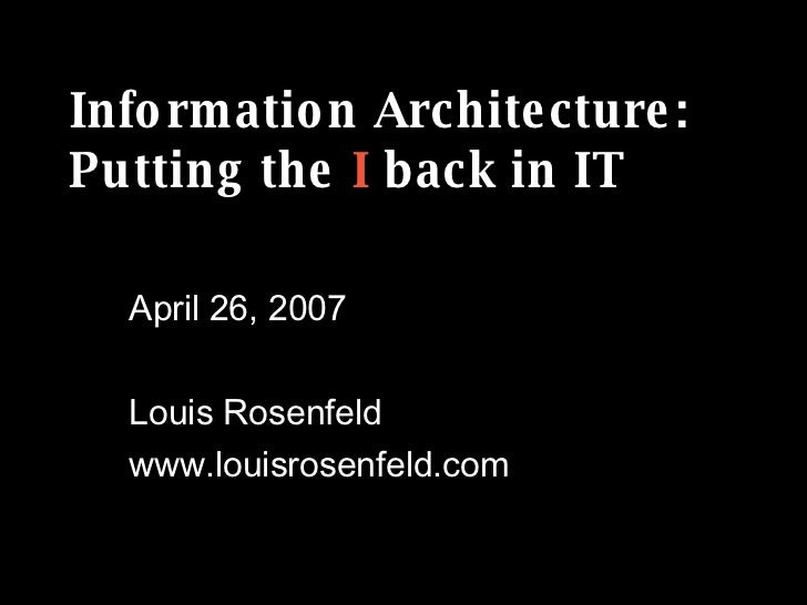 Information Architecture: Putting the  I  back in IT April 26, 2007 Louis Rosenfeld www.louisrosenfeld.com