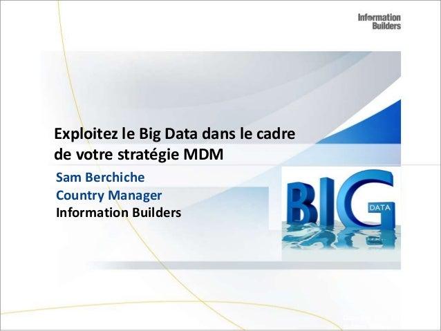 Exploitez le Big Data dans le cadre de votre stratégie MDM Sam Berchiche Country Manager Information Builders  Copyright 2...