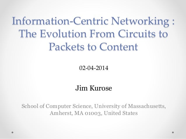 Information-Centric Networking :  The Evolution From Circuits to  Packets to Content  02-04-2014  Jim Kurose  School of Co...