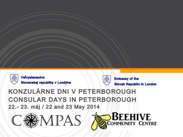 KONZULÁRNE DNI V PETERBOROUGH CONSULAR DAYS IN PETERBOROUGH 22.- 23. máj / 22 and 23 May 2014 Veľvyslanectvo Slovenskej re...
