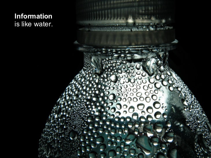 Information   is like water.