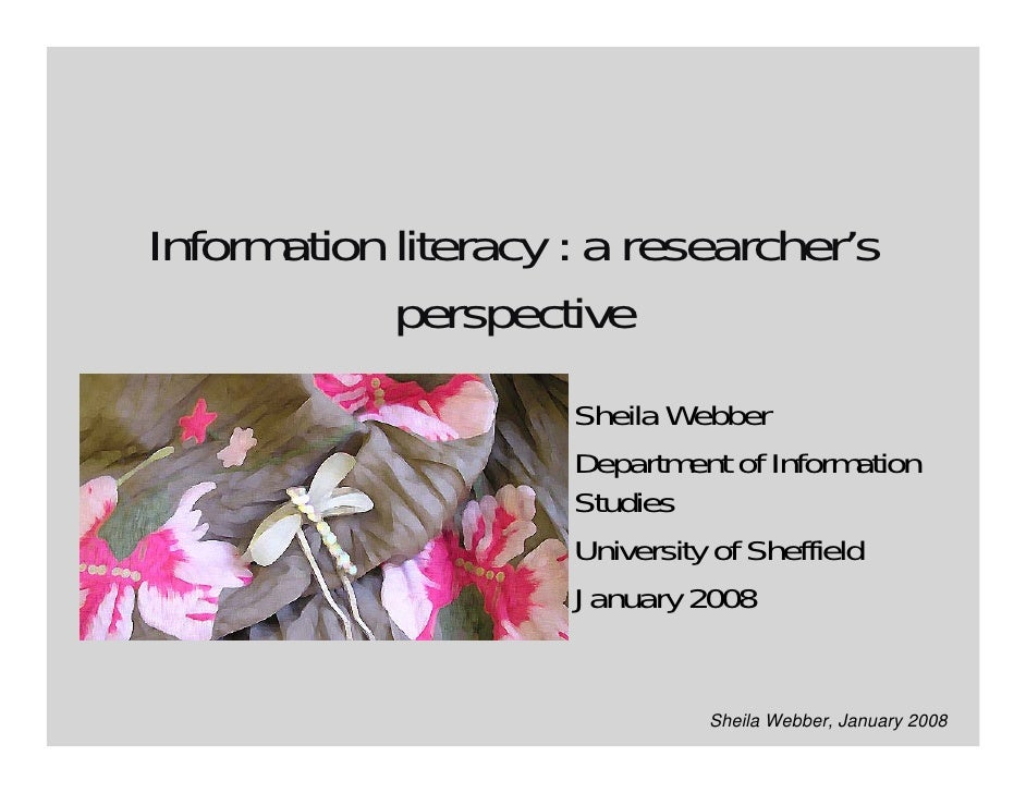 Information literacy : a researcher's             perspective                      Sheila Webber                      Depa...
