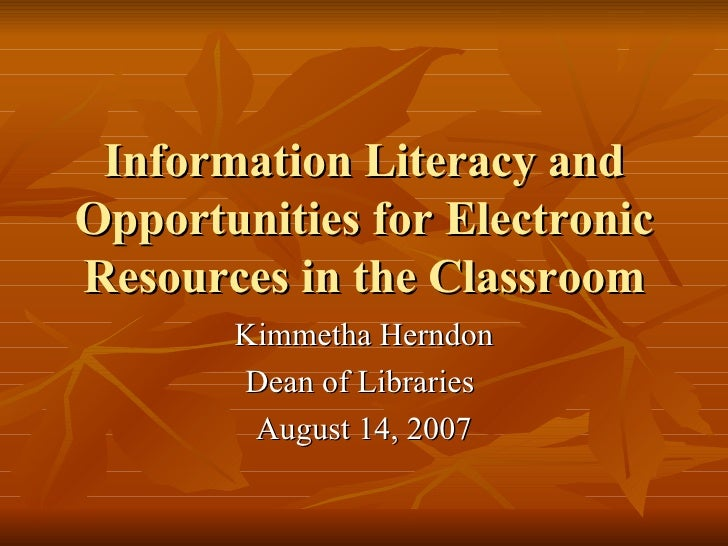 Information Literacy and Opportunities for Electronic Resources in the Classroom Kimmetha Herndon Dean of Libraries  Augus...