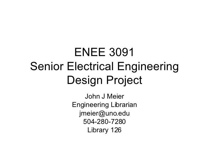 ENEE 3091 Senior Electrical Engineering Design Project John J Meier Engineering Librarian [email_address] 504-280-7280 Lib...