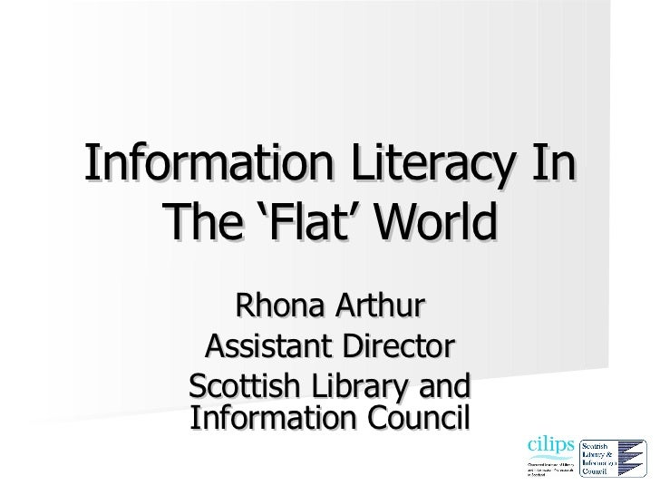 Information Literacy In The 'Flat' World Rhona Arthur Assistant Director Scottish Library and Information Council