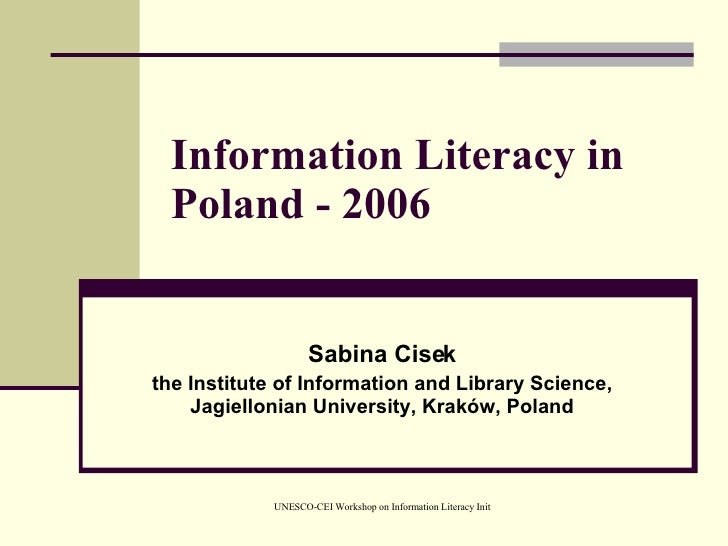 Information Literacy in Poland - 2006 Sabina Cisek the Institute of Information and Library Science, Jagiellonian Universi...