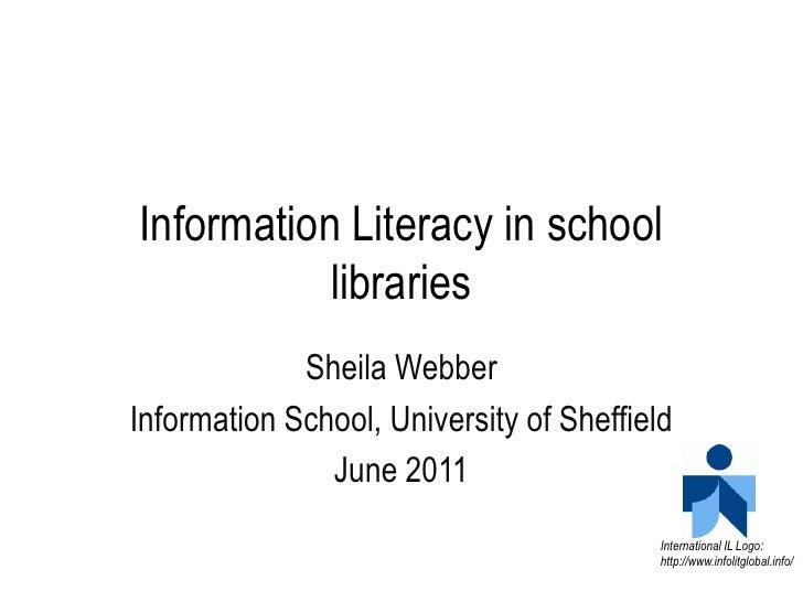 Information Literacy in school libraries<br />Sheila Webber<br />Information School, University of Sheffield<br />June 201...