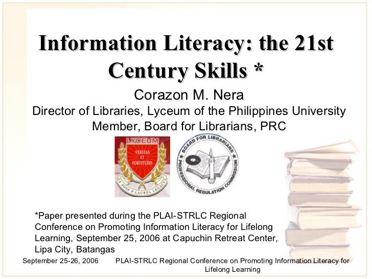 Information Literacy: the 21st Century Skills  * Corazon M. Nera Director of Libraries, Lyceum of the Philippines Universi...