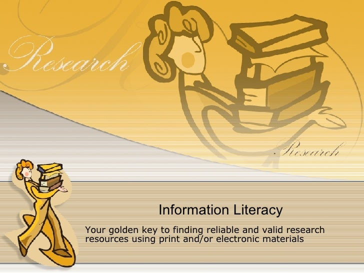 Information Literacy Your golden key to finding reliable and valid research resources using print and/or electronic materi...