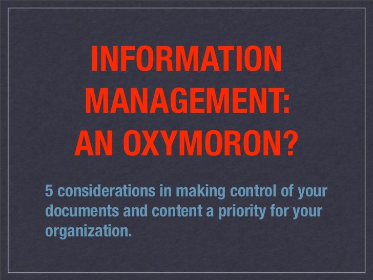 INFORMATION     MANAGEMENT:     AN OXYMORON? 5 considerations in making control of your documents and content a priority f...