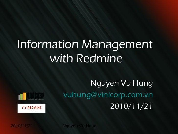 <ul>Information Management  with Redmine </ul><ul>Nguyen Vu Hung </ul><ul>[email_address] </ul><ul>2010/11/21 </ul>