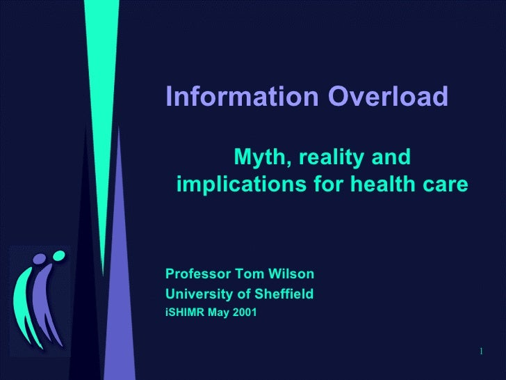 Information Overload Myth, reality and implications for health care Professor Tom Wilson University of Sheffield iSHIMR Ma...