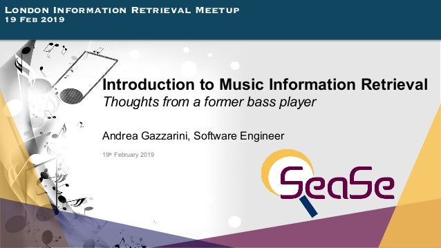 London Information Retrieval Meetup 19 Feb 2019 Introduction to Music Information Retrieval Thoughts from a former bass pl...