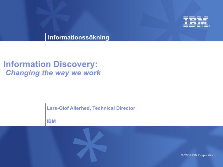 Information Discovery:   Changing the way we work Lars-Olof Allerhed, Technical Director IBM
