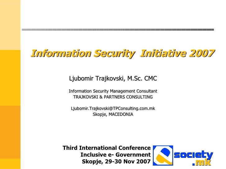 Information Security  Initiative 2007 Ljubomir Trajkovski, M.Sc. CMC Information Security Management Consultant TRAJKOVSKI...