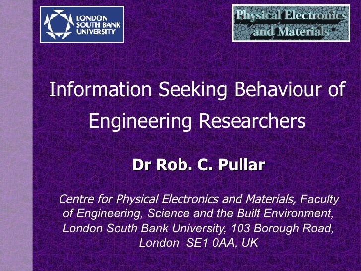 Information Seeking  Behaviour  of Engineering Researchers Dr Rob. C. Pullar Centre for Physical Electronics and Materials...