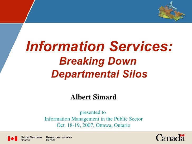 Information Services:   Breaking Down  Departmental Silos Albert Simard presented to  Information Management in the Public...