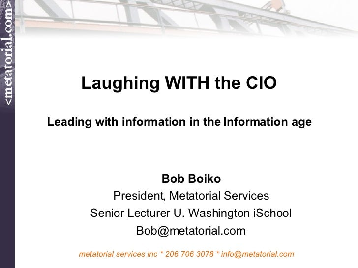 Laughing WITH the CIO Leading with information in the Information age Bob Boiko President, Metatorial Services Senior Lect...
