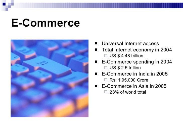 E-Commerce <ul><li>Universal Internet access </li></ul><ul><li>Total Internet economy in 2004 </li></ul><ul><ul><li>US $ 4...