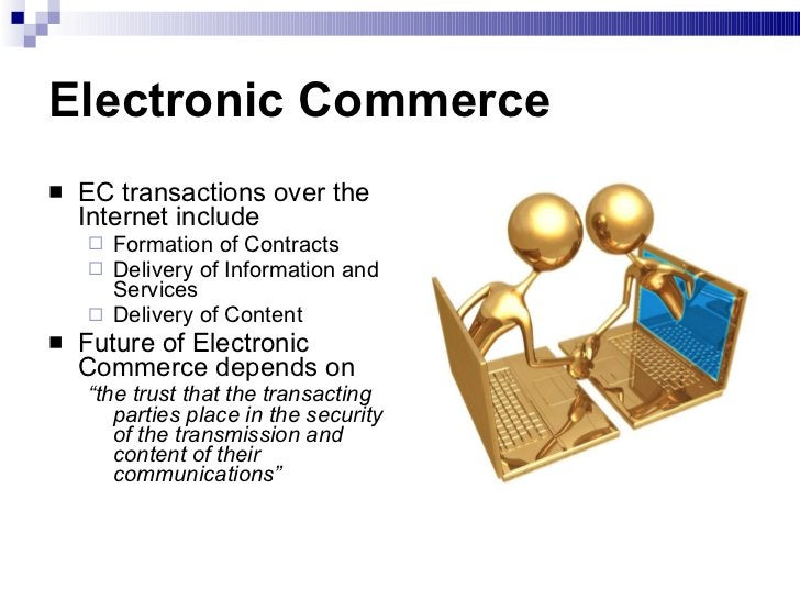 Electronic Commerce <ul><li>EC transactions over the Internet include </li></ul><ul><ul><li>Formation of Contracts </li></...
