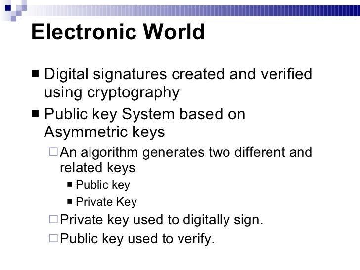 Electronic World <ul><li>Digital signatures created and verified using cryptography </li></ul><ul><li>Public key System ba...