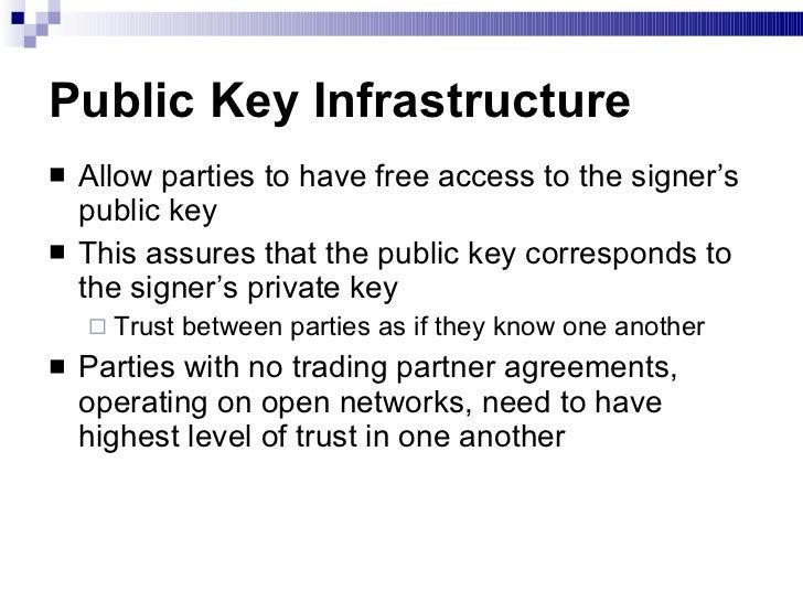 Public Key Infrastructure <ul><li>Allow parties to have free access to the signer's public key </li></ul><ul><li>This assu...