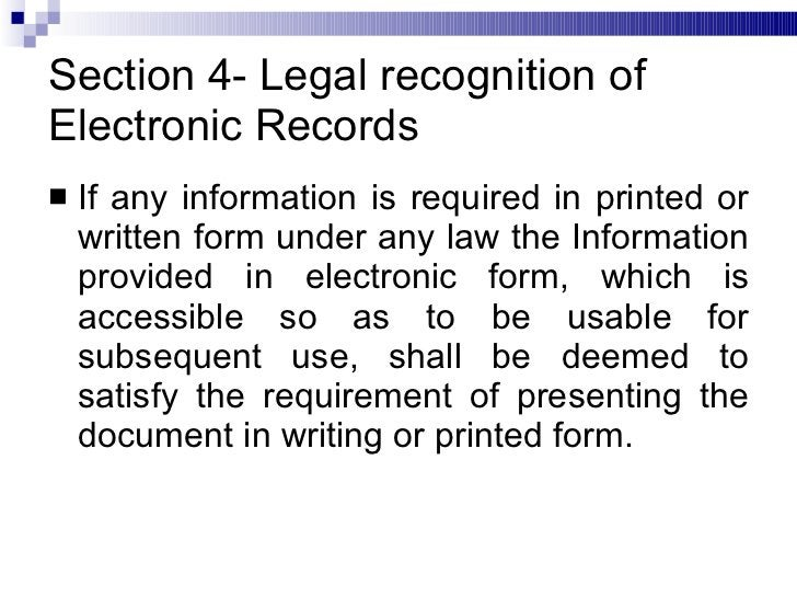 Section 4- Legal recognition of Electronic Records <ul><li>If any information is required in printed or written form under...