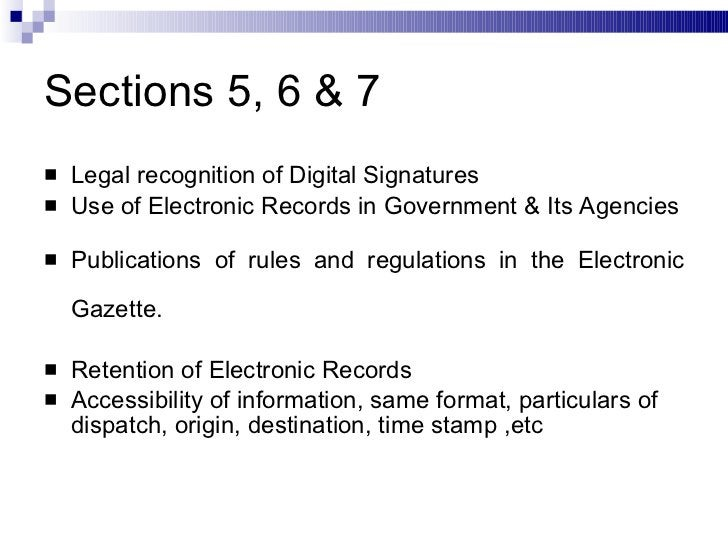 Sections 5, 6 & 7 <ul><li>Legal recognition of Digital Signatures </li></ul><ul><li>Use of Electronic Records in Governmen...