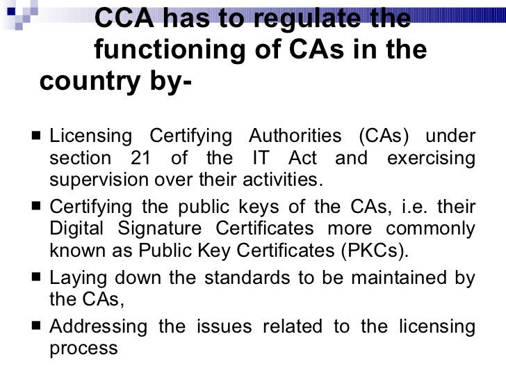 CCA has to regulate the    functioning of CAs in the country by- <ul><li>Licensing Certifying Authorities (CAs) under sect...
