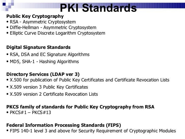 PKI Standards <ul><li>Public Key Cryptography  </li></ul><ul><li>RSA - Asymmetric Cryptosystem  </li></ul><ul><li>Diffie-H...