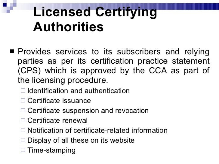 Licensed Certifying Authorities <ul><li>Provides services to its subscribers and relying parties as per its certification ...